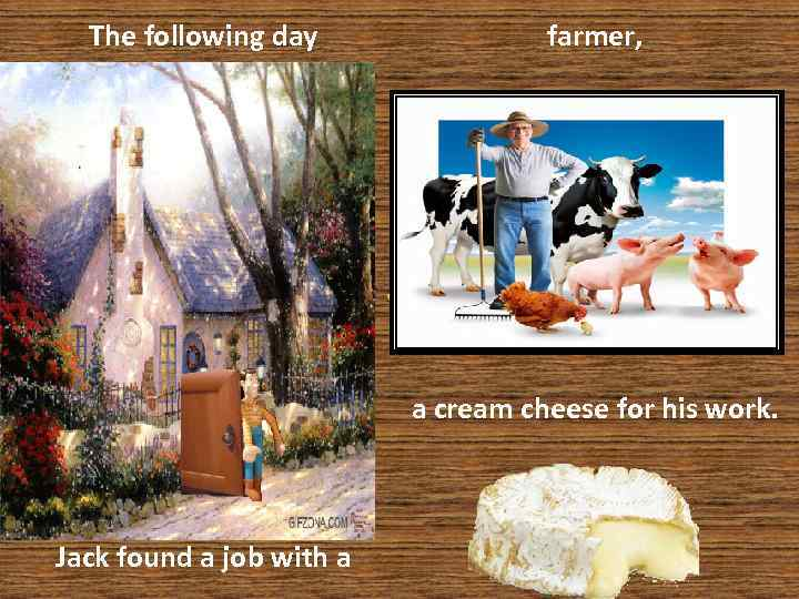 The following day farmer, who agreed to give him a cream cheese for his