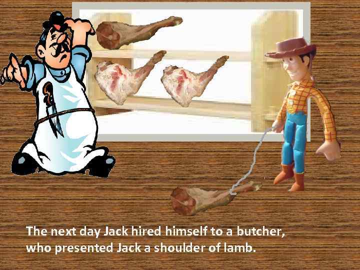 The next day Jack hired himself to a butcher, who presented Jack a shoulder