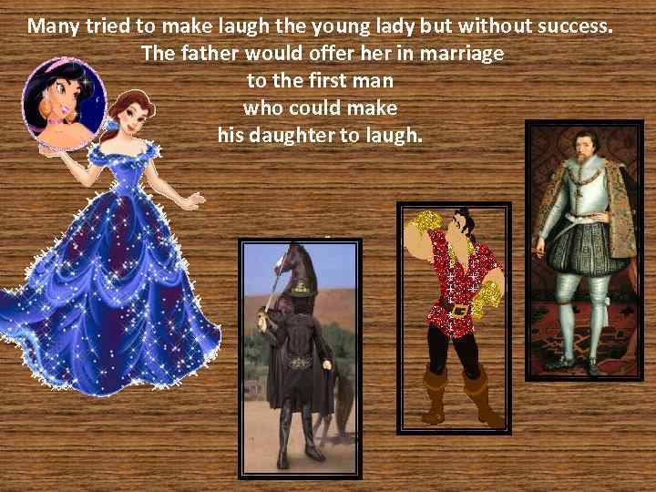 Many tried to make laugh the young lady but without success. The father would