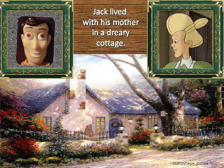 Jack lived with his mother in a dreary cottage.