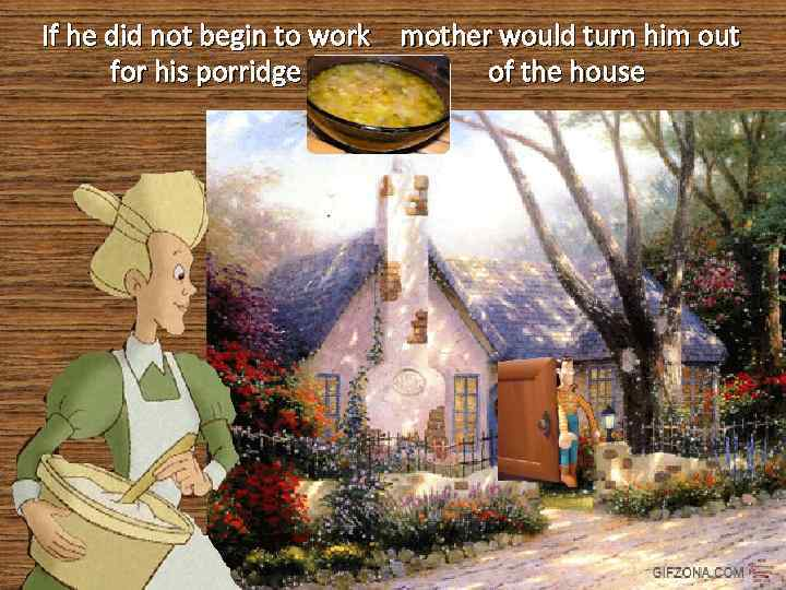 If he did not begin to work mother would turn him out of the