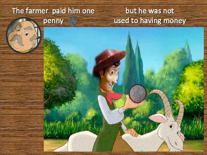 The farmer paid him one penny but he was not used to having money