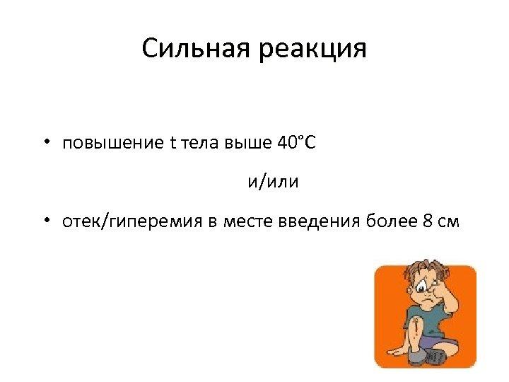 Сильная реакция • повышение t тела выше 40°С и/или • отек/гиперемия в месте введения
