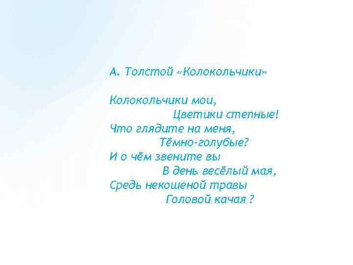 А. Толстой «Колокольчики» Колокольчики мои, Цветики степные! Что глядите на меня, Тёмно-голубые? И о
