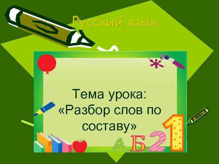 Русский язык Тема урока: «Разбор слов по составу»