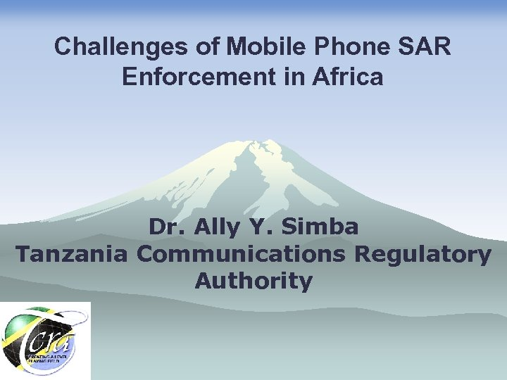 Challenges of Mobile Phone SAR Enforcement in Africa Dr. Ally Y. Simba Tanzania Communications