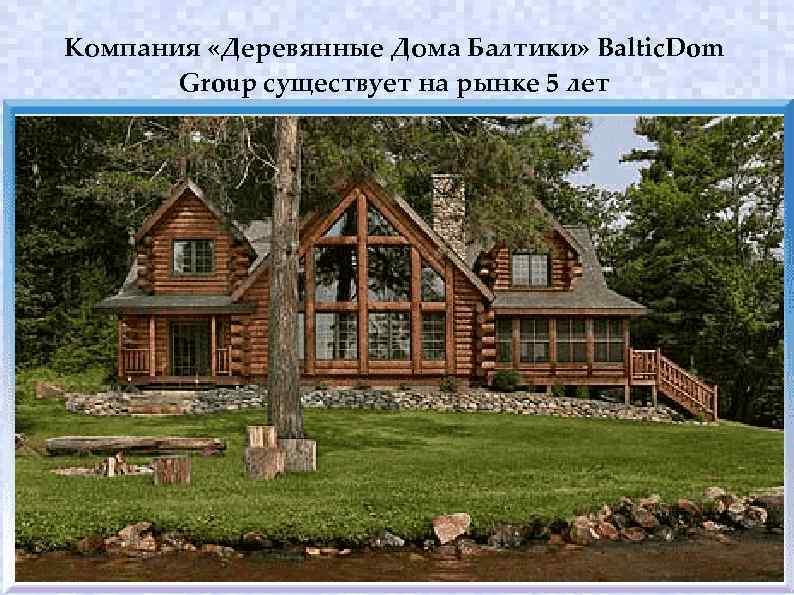 Компания «Деревянные Дома Балтики» Baltic. Dom Group существует на рынке 5 лет