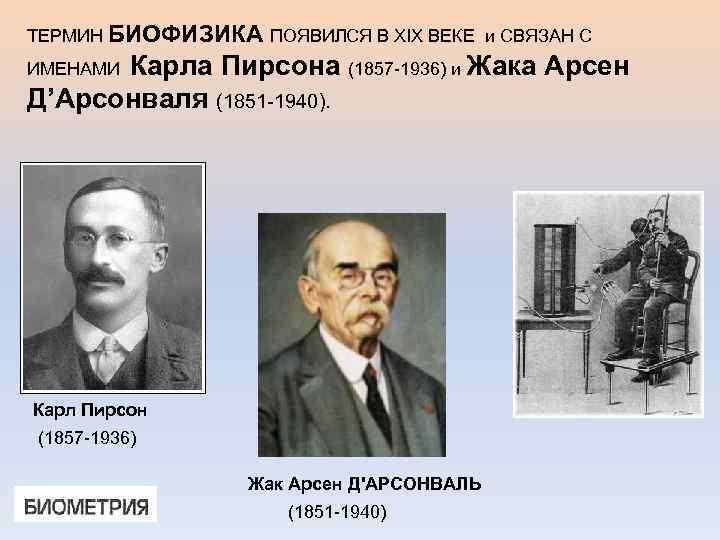 ТЕРМИН БИОФИЗИКА ПОЯВИЛСЯ В XIX ВЕКЕ и СВЯЗАН С Карла Пирсона (1857 -1936) и