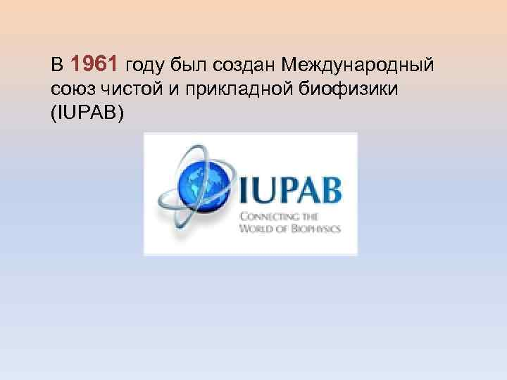 В 1961 году был создан Международный союз чистой и прикладной биофизики (IUPAB)