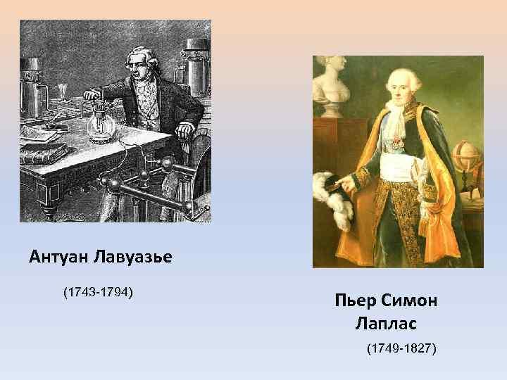 Антуан Лавуазье (1743 -1794) Пьер Симон Лаплас (1749 -1827)