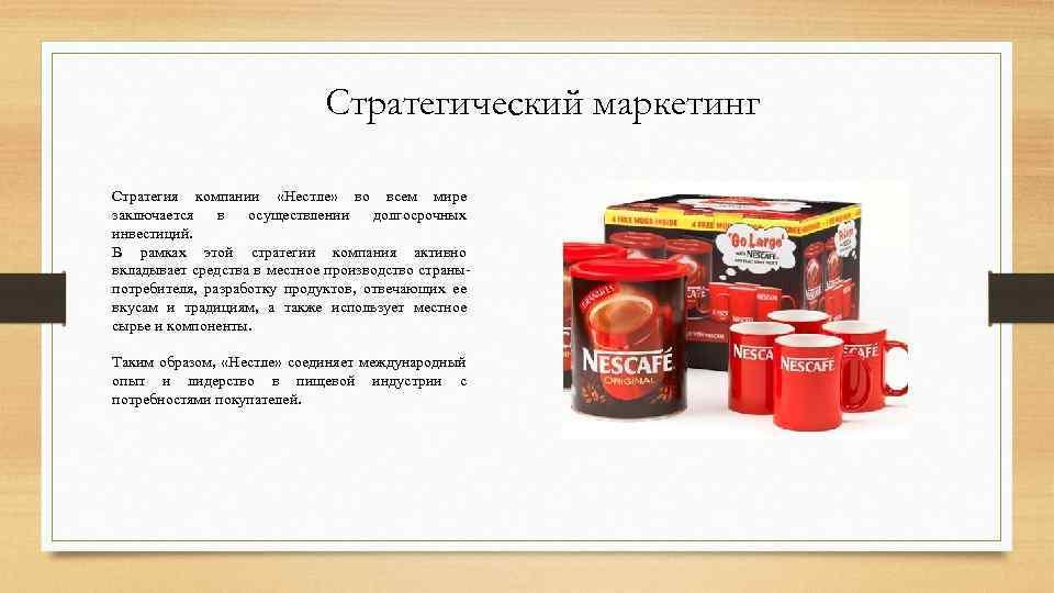 Стратегический маркетинг Стратегия компании «Нестле» во всем мире заключается в осуществлении долгосрочных инвестиций. В
