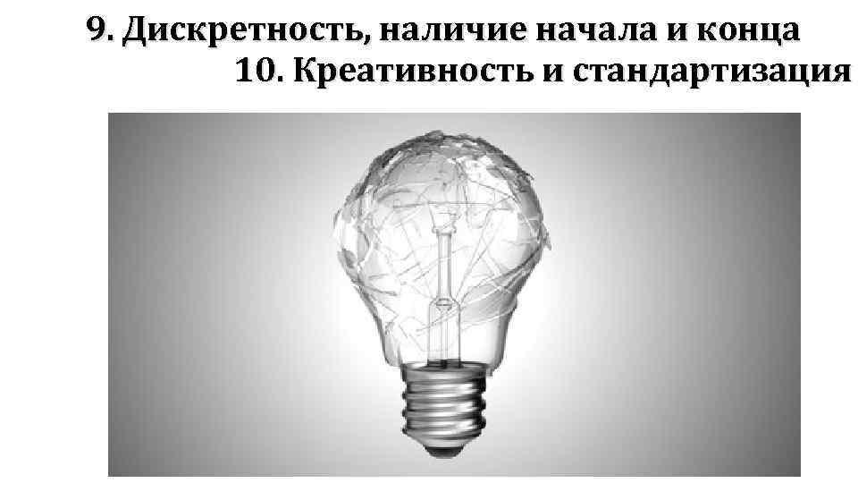 9. Дискретность, наличие начала и конца 10. Креативность и стандартизация