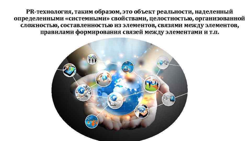 PR-технология, таким образом, это объект реальности, наделенный определенными «системными» свойствами, целостностью, организованной сложностью, составленностью