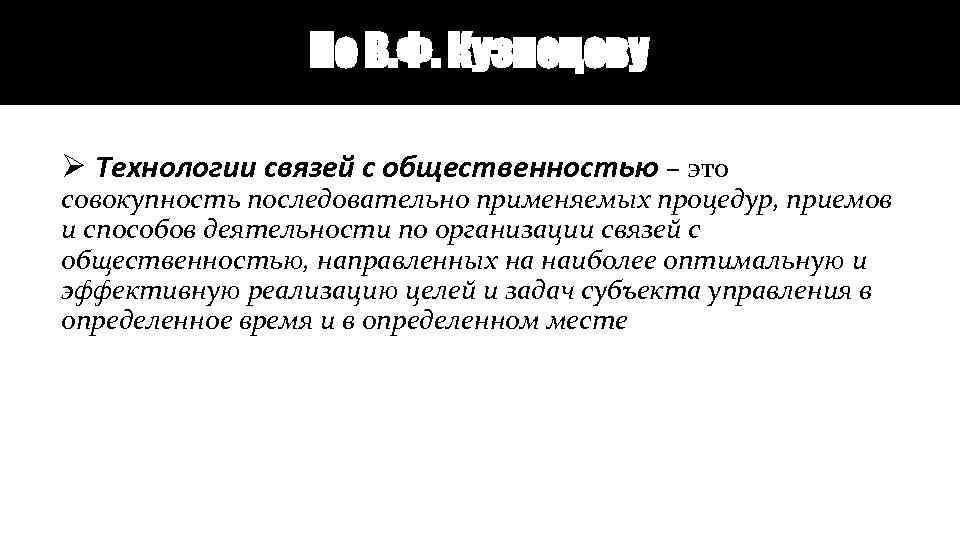 По В. Ф. Кузнецову Ø Технологии связей с общественностью – это совокупность последовательно применяемых