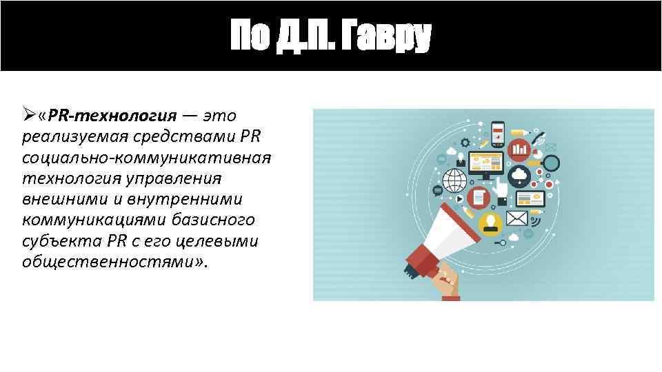 По Д. П. Гавру Ø «PR-технология — это реализуемая средствами PR социально-коммуникативная технология управления