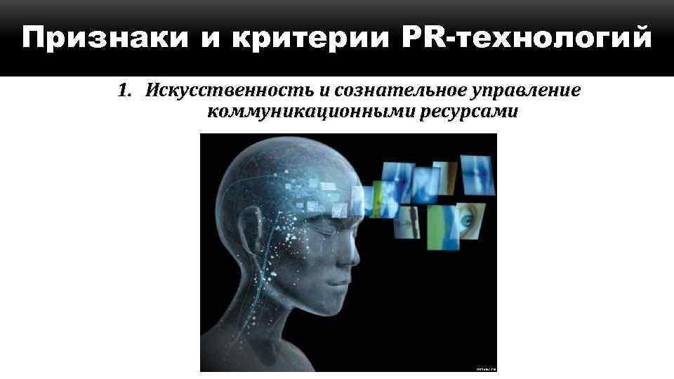 Признаки и критерии PR-технологий 1. Искусственность и сознательное управление коммуникационными ресурсами