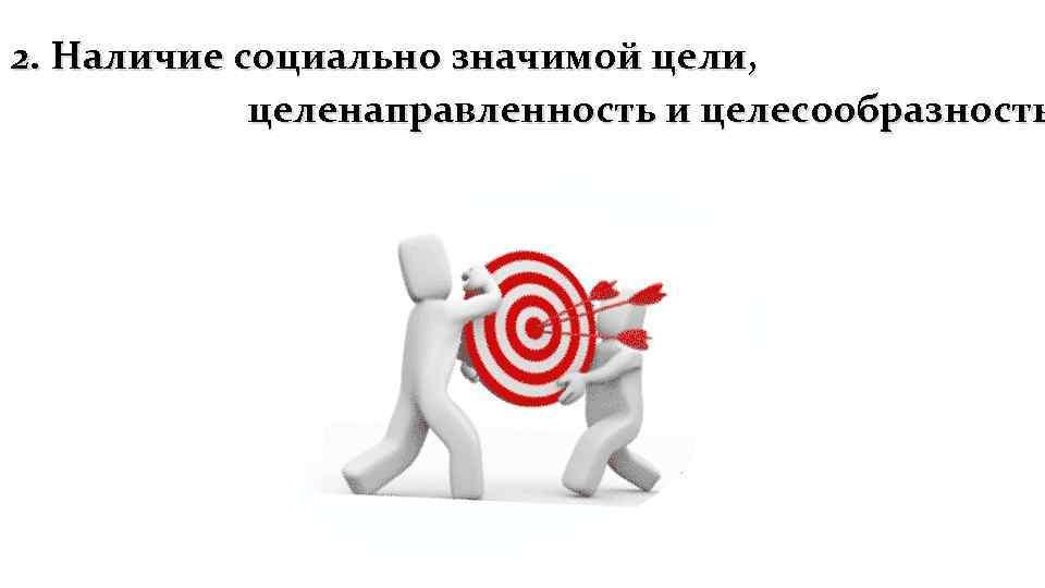2. Наличие социально значимой цели, целенаправленность и целесообразность