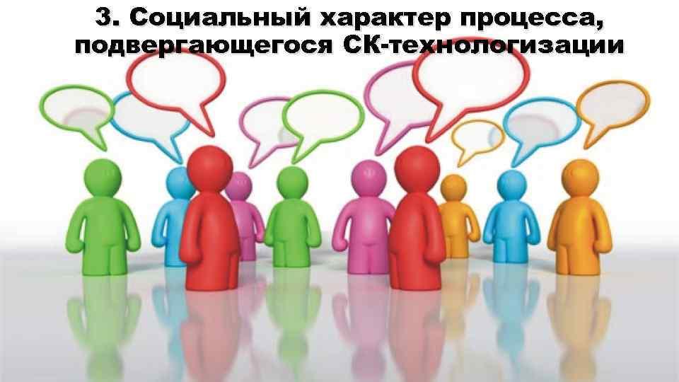 3. Социальный характер процесса, подвергающегося СК-технологизации