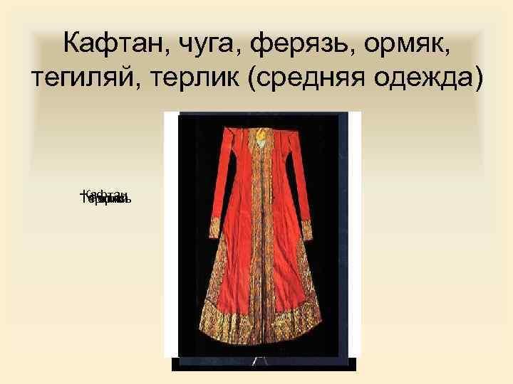 Кафтан, чуга, ферязь, ормяк, тегиляй, терлик (средняя одежда) Кафтан Терлик Тегиляй Ферязь