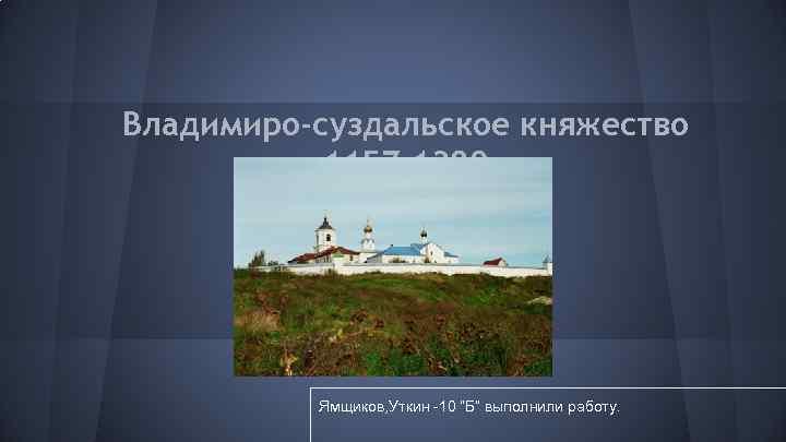 """Владимиро-суздальское княжество 1157 -1389 Ямщиков, Уткин -10 """"Б"""" выполнили работу."""