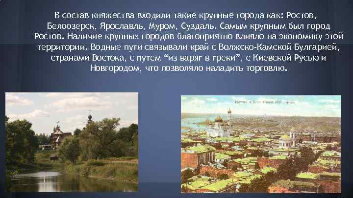 В состав княжества входили такие крупные города как: Ростов, Белоозерск, Ярославль, Муром, Суздаль. Самым