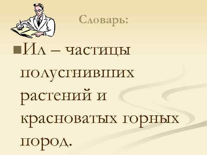 Словарь: n. Ил – частицы полусгнивших растений и красноватых горных пород.