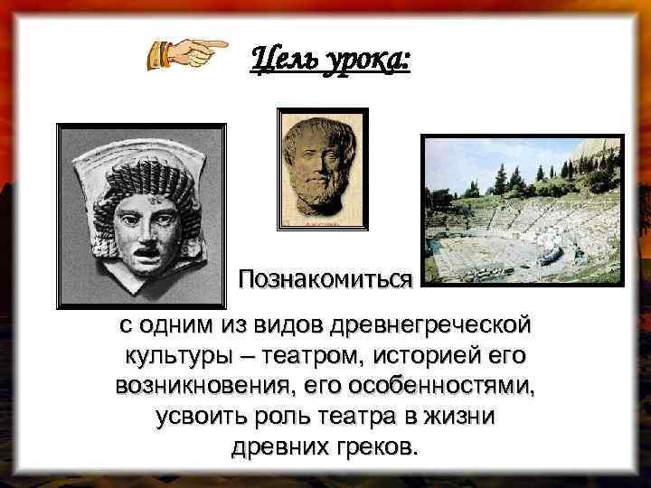 Цель урока: Познакомиться с одним из видов древнегреческой культуры – театром, историей его возникновения,