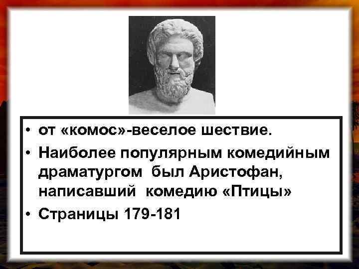 • от «комос» -веселое шествие. • Наиболее популярным комедийным драматургом был Аристофан, написавший