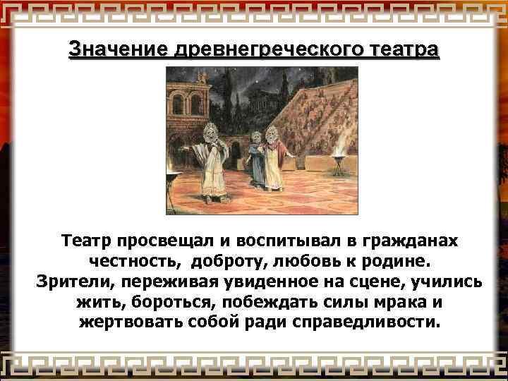 Значение древнегреческого театра Театр просвещал и воспитывал в гражданах честность, доброту, любовь к родине.