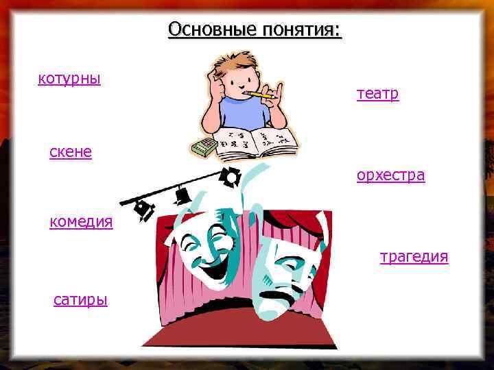 Основные понятия: котурны театр скене орхестра комедия трагедия сатиры