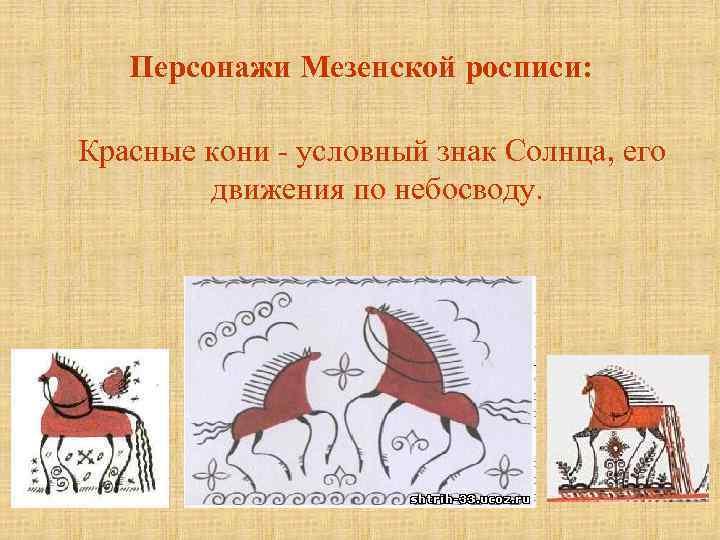 Персонажи Мезенской росписи: Красные кони - условный знак Солнца, его движения по небосводу.