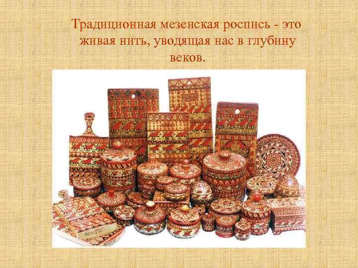 Традиционная мезенская роспись - это живая нить, уводящая нас в глубину веков.
