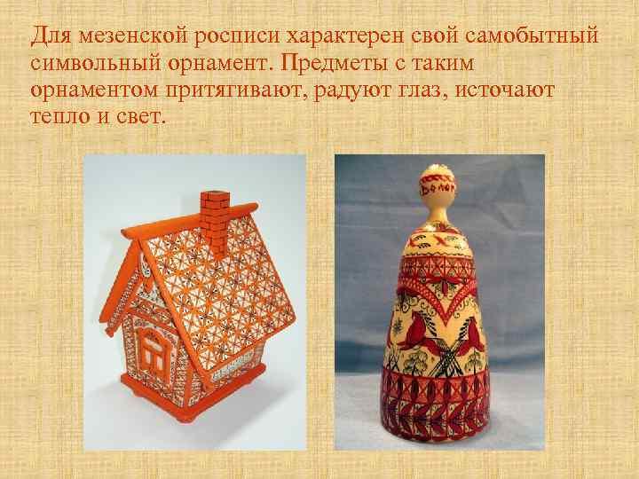 Для мезенской росписи характерен свой самобытный символьный орнамент. Предметы с таким орнаментом притягивают,