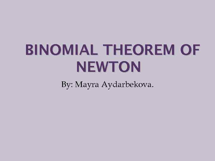 BINOMIAL THEOREM OF NEWTON By: Mayra Aydarbekova.