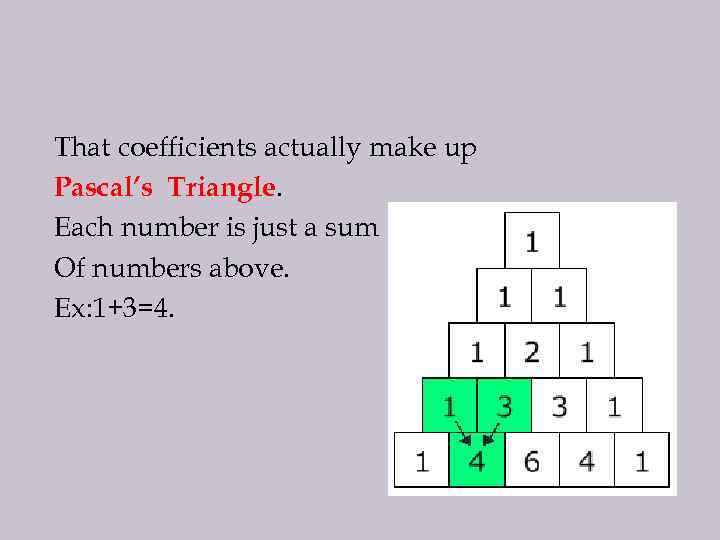That coefficients actually make up Pascal's Triangle. Each number is just a sum Of