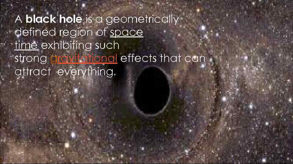 A black hole is a geometrically defined region of space time exhibiting such strong