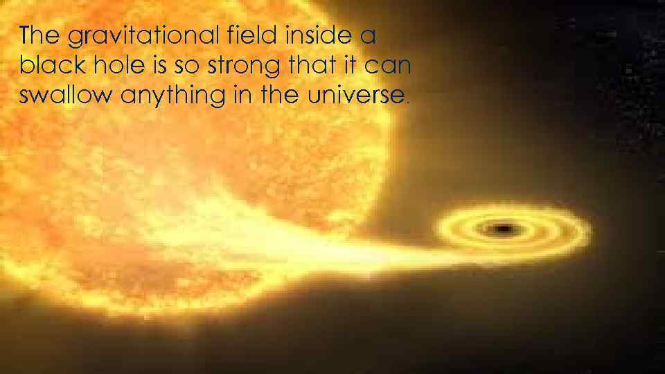 The gravitational field inside a black hole is so strong that it can swallow