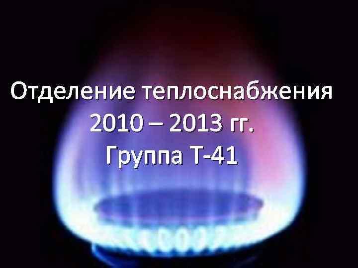 Отделение теплоснабжения 2010 – 2013 гг. Группа Т-41