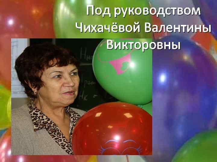 Под руководством Чихачёвой Валентины Викторовны
