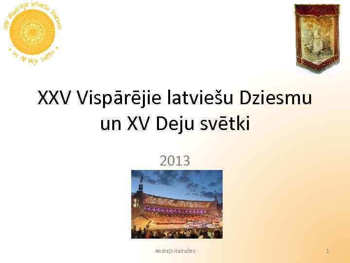 XXV Vispārējie latviešu Dziesmu un XV Deju svētki 2013 Andrejs Hairulins 1