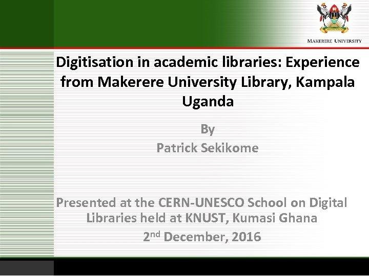 Digitisation in academic libraries: Experience from Makerere University Library, Kampala Uganda By Patrick Sekikome