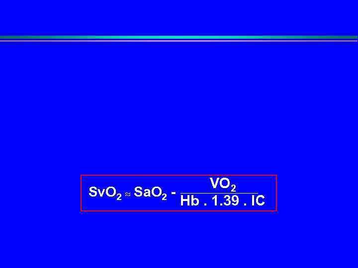 VO 2 Sv. O 2 Sa. O 2 - Hb. 1. 39. IC