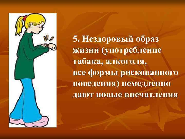 5. Нездоровый образ жизни (употребление табака, алкоголя, все формы рискованного поведения) немедленно дают новые