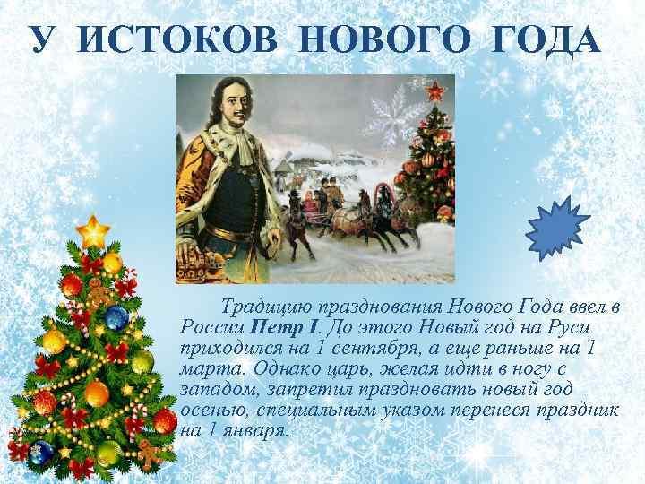 У ИСТОКОВ НОВОГО ГОДА Традицию празднования Нового Года ввел в России Петр I. До