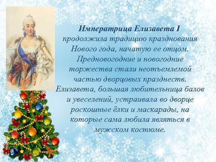 Императрица Елизавета I продолжила традицию празднования Нового года, начатую ее отцом. Предновогодние и новогодние