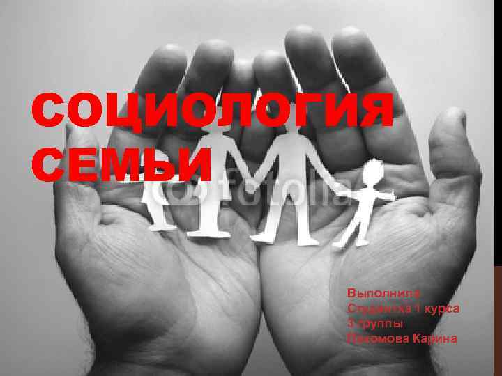 СОЦИОЛОГИЯ СЕМЬИ Выполнила Студентка 1 курса 3 группы Пахомова Карина