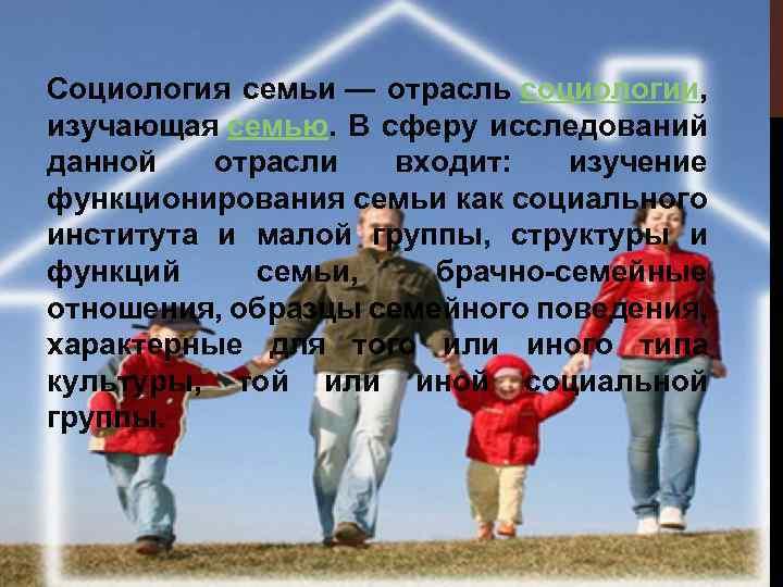 Социология семьи — отрасль социологии, изучающая семью. В сферу исследований данной отрасли входит: изучение