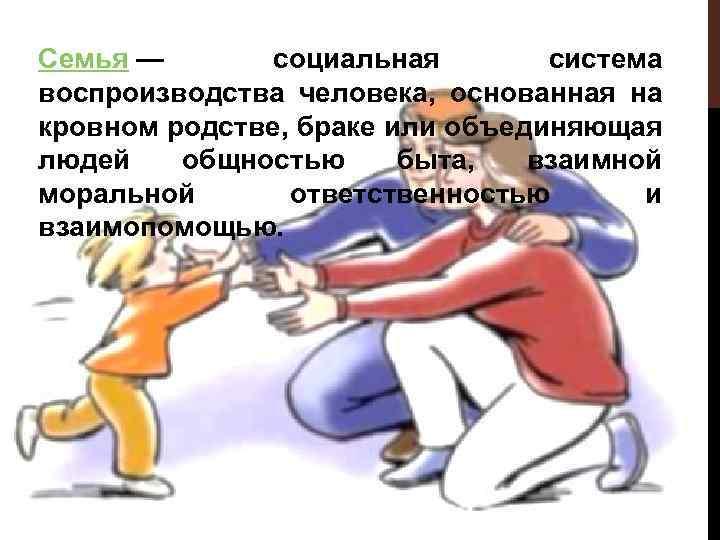 Семья — социальная система воспроизводства человека, основанная на кровном родстве, браке или объединяющая людей