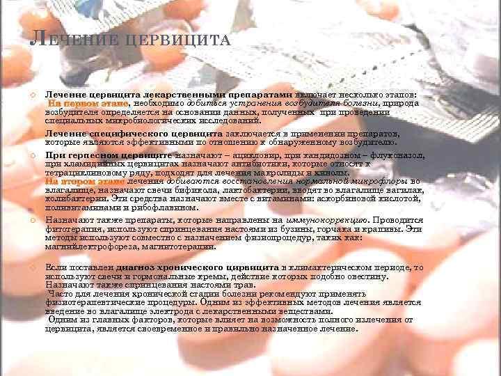 ЛЕЧЕНИЕ ЦЕРВИЦИТА Лечение цервицита лекарственными препаратами включает несколько этапов: , необходимо добиться устранения возбудителя