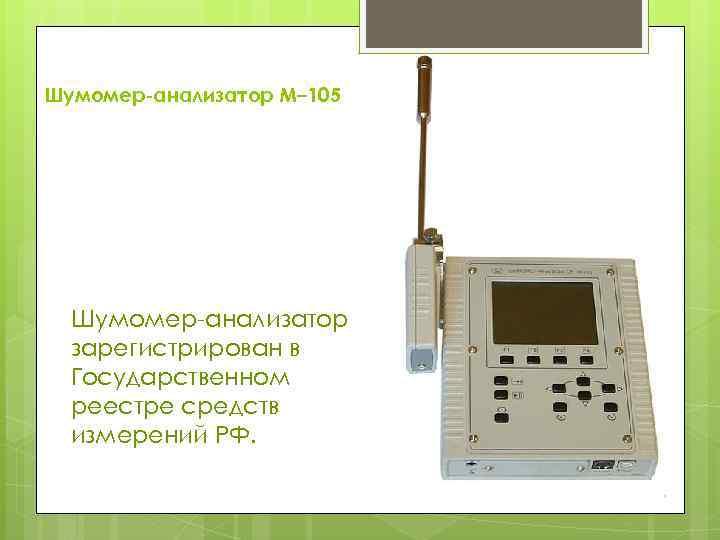 Шумомер-анализатор М– 105 Шумомер-анализатор зарегистрирован в Государственном реестре средств измерений РФ.
